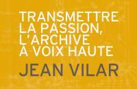 Transmettre la passion, l'archive à voix haute - Jean Vilar
